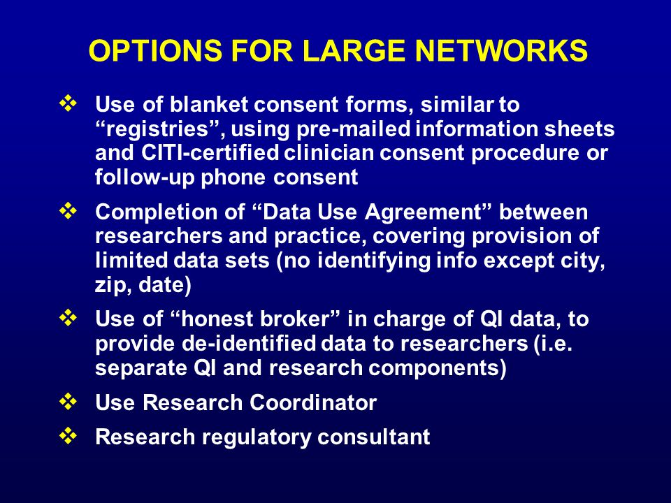 OPTIONS FOR LARGE NETWORKS  Use of blanket consent forms, similar to registries , using pre-mailed information sheets and CITI-certified clinician consent procedure or follow-up phone consent  Completion of Data Use Agreement between researchers and practice, covering provision of limited data sets (no identifying info except city, zip, date)  Use of honest broker in charge of QI data, to provide de-identified data to researchers (i.e.