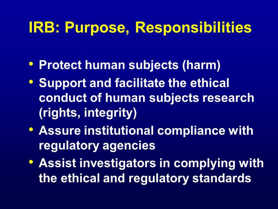 IRB: Purpose, Responsibilities Protect human subjects (harm) Support and facilitate the ethical conduct of human subjects research (rights, integrity) Assure institutional compliance with regulatory agencies Assist investigators in complying with the ethical and regulatory standards