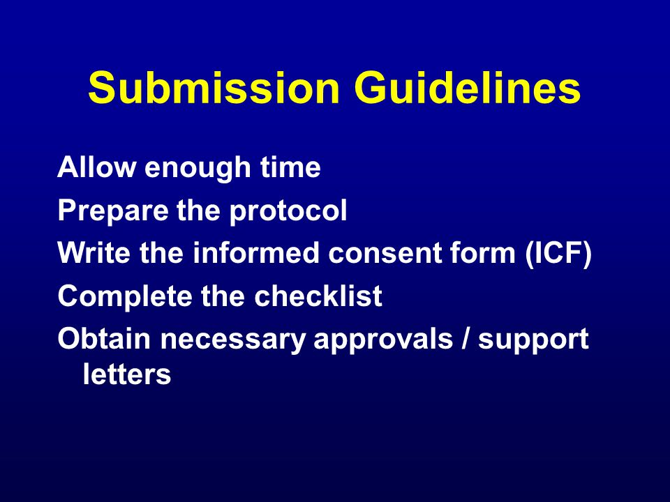 Submission Guidelines Allow enough time Prepare the protocol Write the informed consent form (ICF) Complete the checklist Obtain necessary approvals / support letters