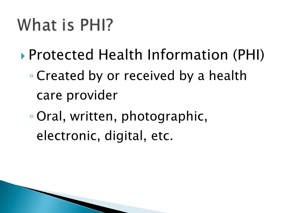  Protected Health Information (PHI) ◦ Created by or received by a health care provider ◦ Oral, written, photographic, electronic, digital, etc.
