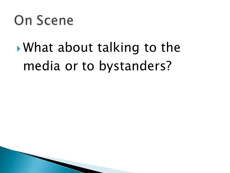  What about talking to the media or to bystanders?
