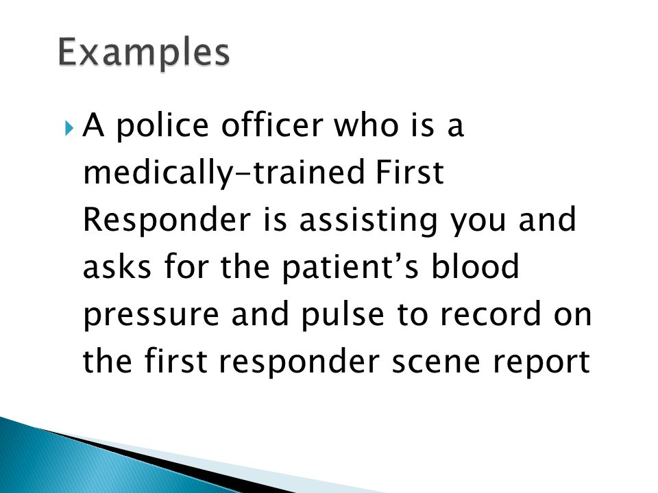  A police officer who is a medically-trained First Responder is assisting you and asks for the patient's blood pressure and pulse to record on the first responder scene report