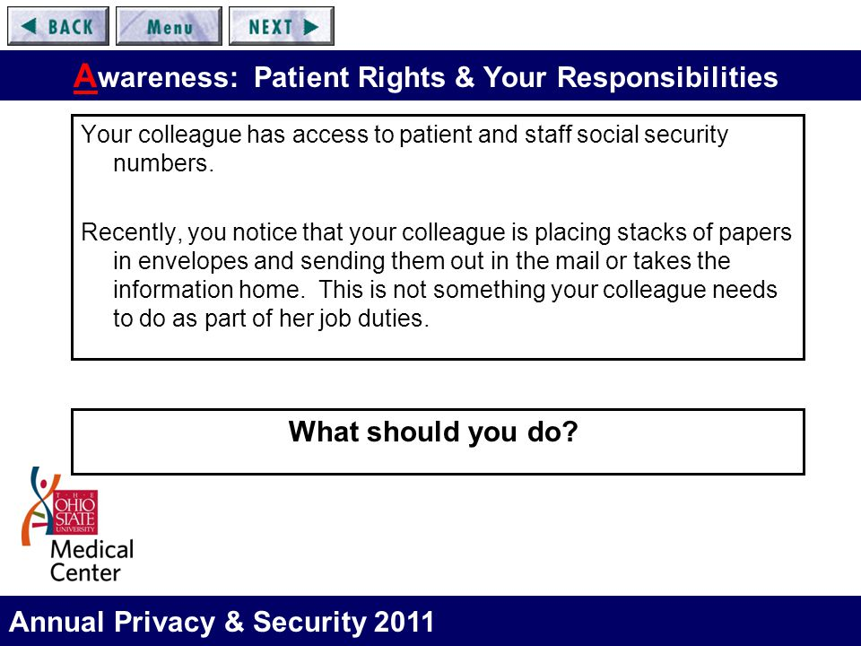 Annual Privacy & Security 2011 A wareness: Patient Rights & Your Responsibilities Your colleague has access to patient and staff social security numbe