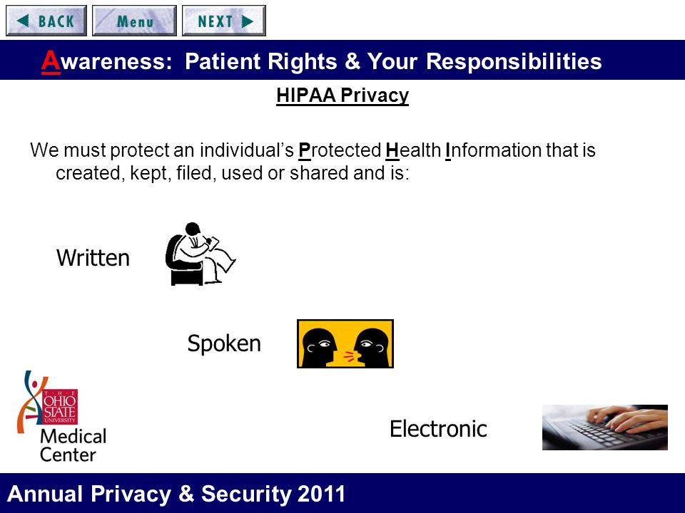 Annual Privacy & Security 2011 A wareness: Patient Rights & Your Responsibilities HIPAA Privacy We must protect an individual's Protected Health Infor