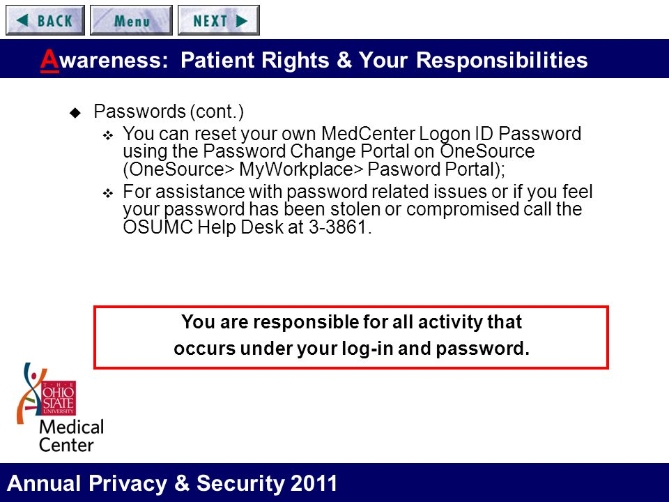 Annual Privacy & Security 2011 A wareness: Patient Rights & Your Responsibilities  Passwords (cont.)  You can reset your own MedCenter Logon ID Password using the Password Change Portal on OneSource (OneSource> MyWorkplace> Pasword Portal);  For assistance with password related issues or if you feel your password has been stolen or compromised call the OSUMC Help Desk at 3-3861.