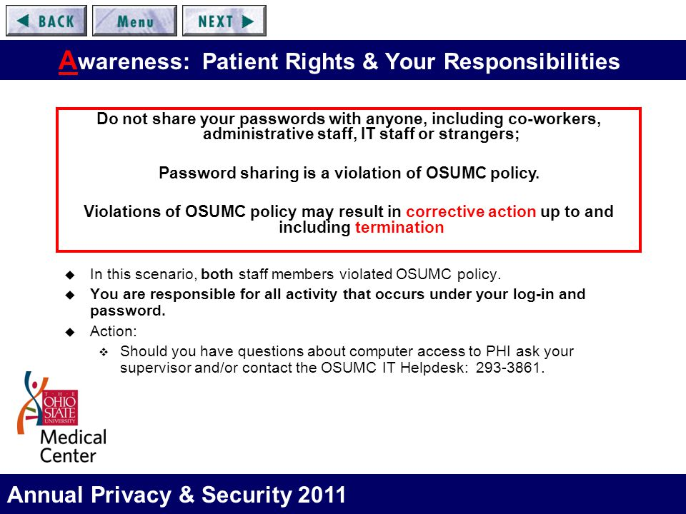 Annual Privacy & Security 2011 A wareness: Patient Rights & Your Responsibilities  In this scenario, both staff members violated OSUMC policy.  You