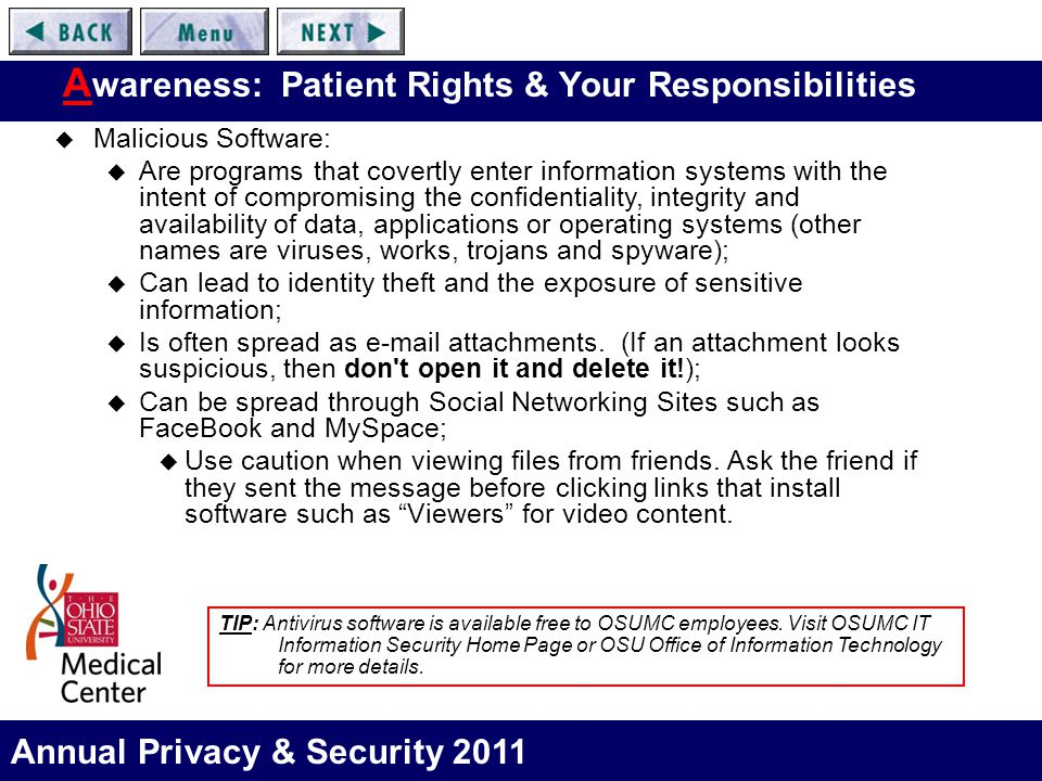 Annual Privacy & Security 2011 A wareness: Patient Rights & Your Responsibilities  Malicious Software:  Are programs that covertly enter information systems with the intent of compromising the confidentiality, integrity and availability of data, applications or operating systems (other names are viruses, works, trojans and spyware);  Can lead to identity theft and the exposure of sensitive information;  Is often spread as e-mail attachments.