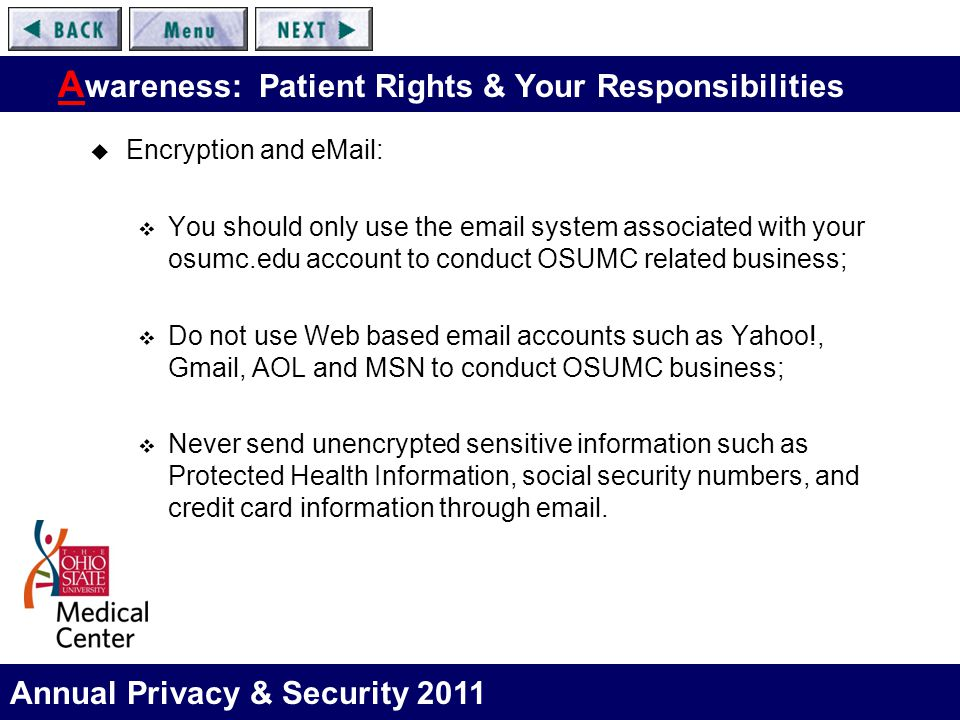 Annual Privacy & Security 2011 A wareness: Patient Rights & Your Responsibilities  Encryption and eMail:  You should only use the email system associated with your osumc.edu account to conduct OSUMC related business;  Do not use Web based email accounts such as Yahoo!, Gmail, AOL and MSN to conduct OSUMC business;  Never send unencrypted sensitive information such as Protected Health Information, social security numbers, and credit card information through email.