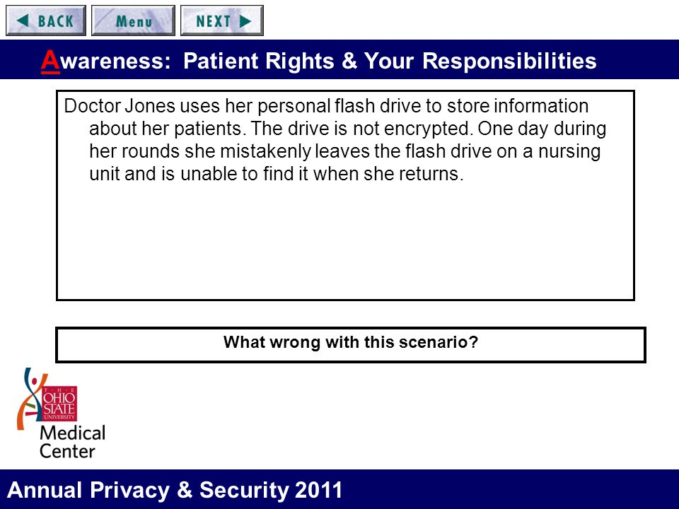 Annual Privacy & Security 2011 A wareness: Patient Rights & Your Responsibilities Doctor Jones uses her personal flash drive to store information abou
