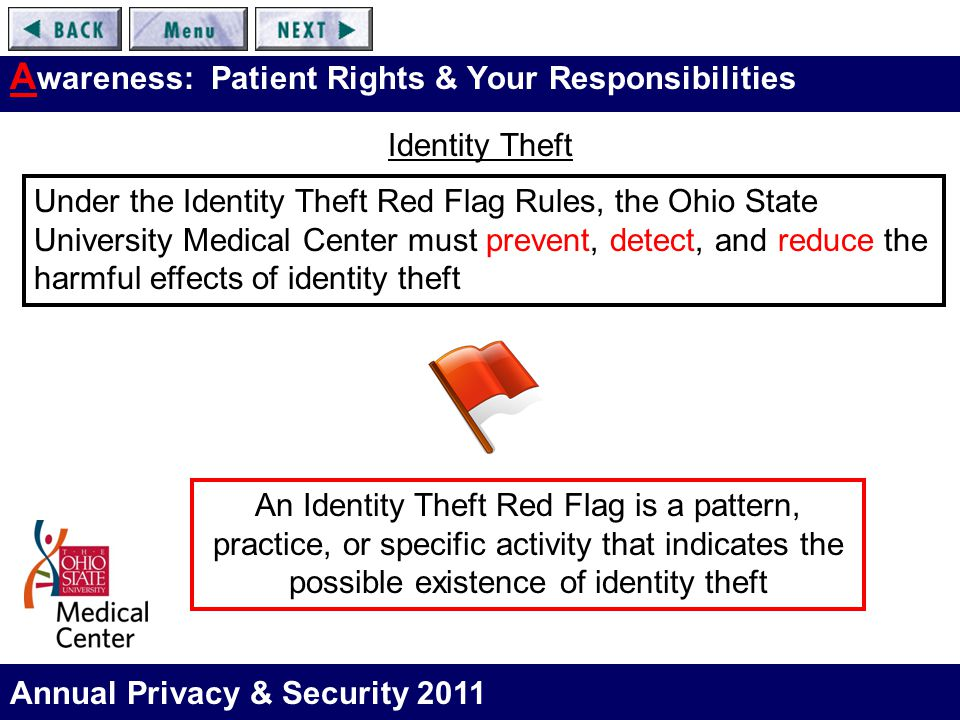 Annual Privacy & Security 2011 A wareness: Patient Rights & Your Responsibilities Identity Theft An Identity Theft Red Flag is a pattern, practice, or