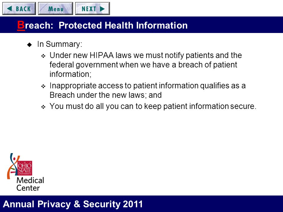 Annual Privacy & Security 2011 B reach: Protected Health Information  In Summary:  Under new HIPAA laws we must notify patients and the federal government when we have a breach of patient information;  Inappropriate access to patient information qualifies as a Breach under the new laws; and  You must do all you can to keep patient information secure.