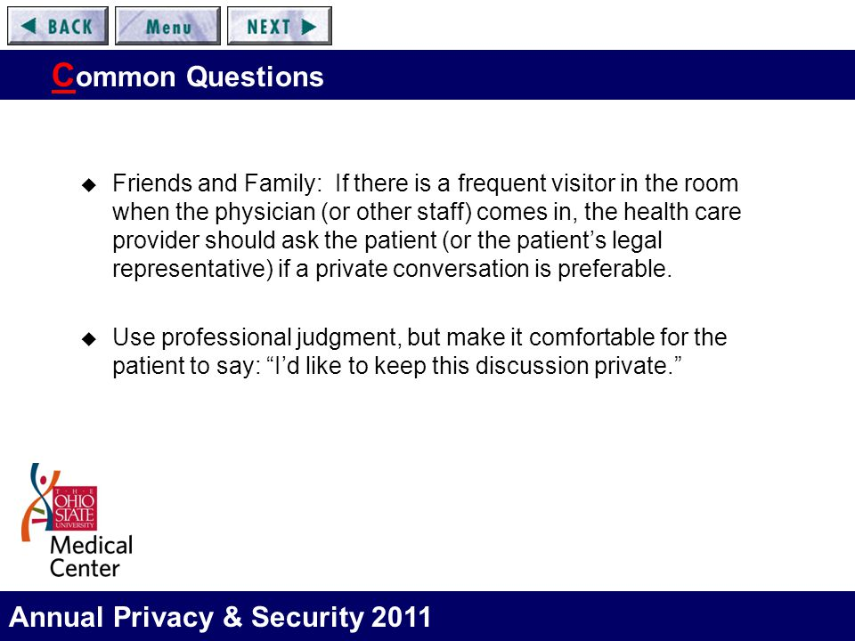 Annual Privacy & Security 2011 C ommon Questions  Friends and Family: If there is a frequent visitor in the room when the physician (or other staff) comes in, the health care provider should ask the patient (or the patient's legal representative) if a private conversation is preferable.