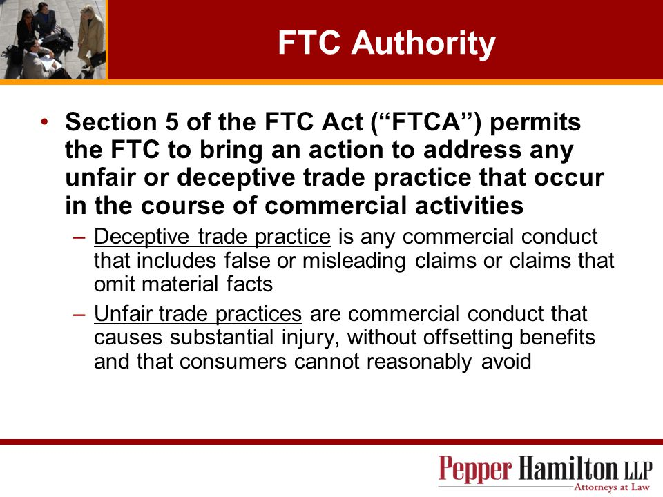 FTC Authority Section 5 of the FTC Act ( FTCA ) permits the FTC to bring an action to address any unfair or deceptive trade practice that occur in the course of commercial activities –Deceptive trade practice is any commercial conduct that includes false or misleading claims or claims that omit material facts –Unfair trade practices are commercial conduct that causes substantial injury, without offsetting benefits and that consumers cannot reasonably avoid