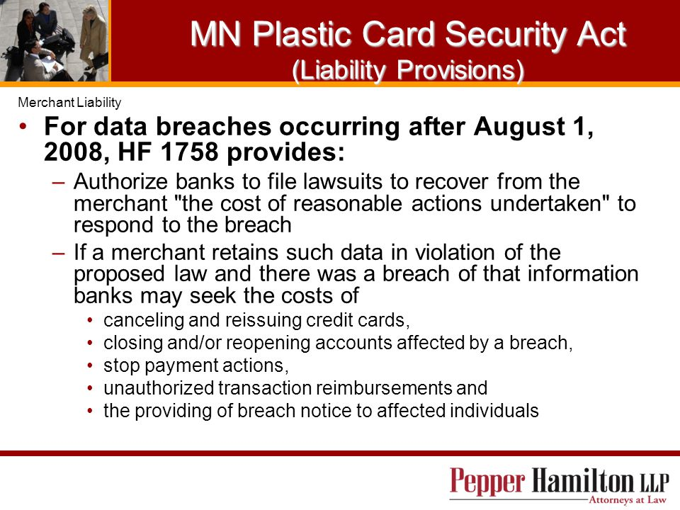 MN Plastic Card Security Act (Liability Provisions) For data breaches occurring after August 1, 2008, HF 1758 provides: –Authorize banks to file lawsuits to recover from the merchant the cost of reasonable actions undertaken to respond to the breach –If a merchant retains such data in violation of the proposed law and there was a breach of that information banks may seek the costs of canceling and reissuing credit cards, closing and/or reopening accounts affected by a breach, stop payment actions, unauthorized transaction reimbursements and the providing of breach notice to affected individuals Merchant Liability