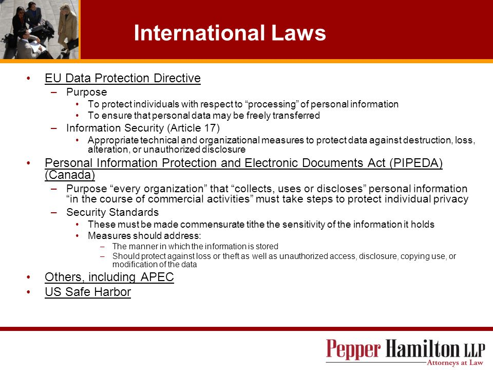 International Laws EU Data Protection Directive –Purpose To protect individuals with respect to processing of personal information To ensure that personal data may be freely transferred –Information Security (Article 17) Appropriate technical and organizational measures to protect data against destruction, loss, alteration, or unauthorized disclosure Personal Information Protection and Electronic Documents Act (PIPEDA) (Canada) –Purpose every organization that collects, uses or discloses personal information in the course of commercial activities must take steps to protect individual privacy –Security Standards These must be made commensurate tithe the sensitivity of the information it holds Measures should address: –The manner in which the information is stored –Should protect against loss or theft as well as unauthorized access, disclosure, copying use, or modification of the data Others, including APEC US Safe Harbor