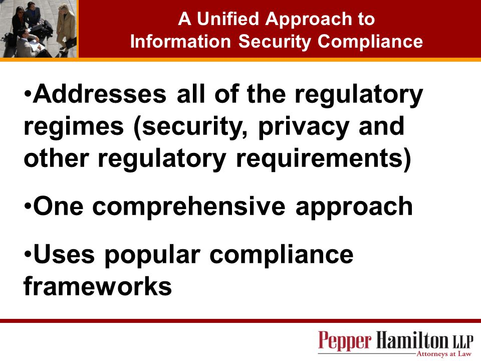 A Unified Approach to Information Security Compliance Addresses all of the regulatory regimes (security, privacy and other regulatory requirements) On