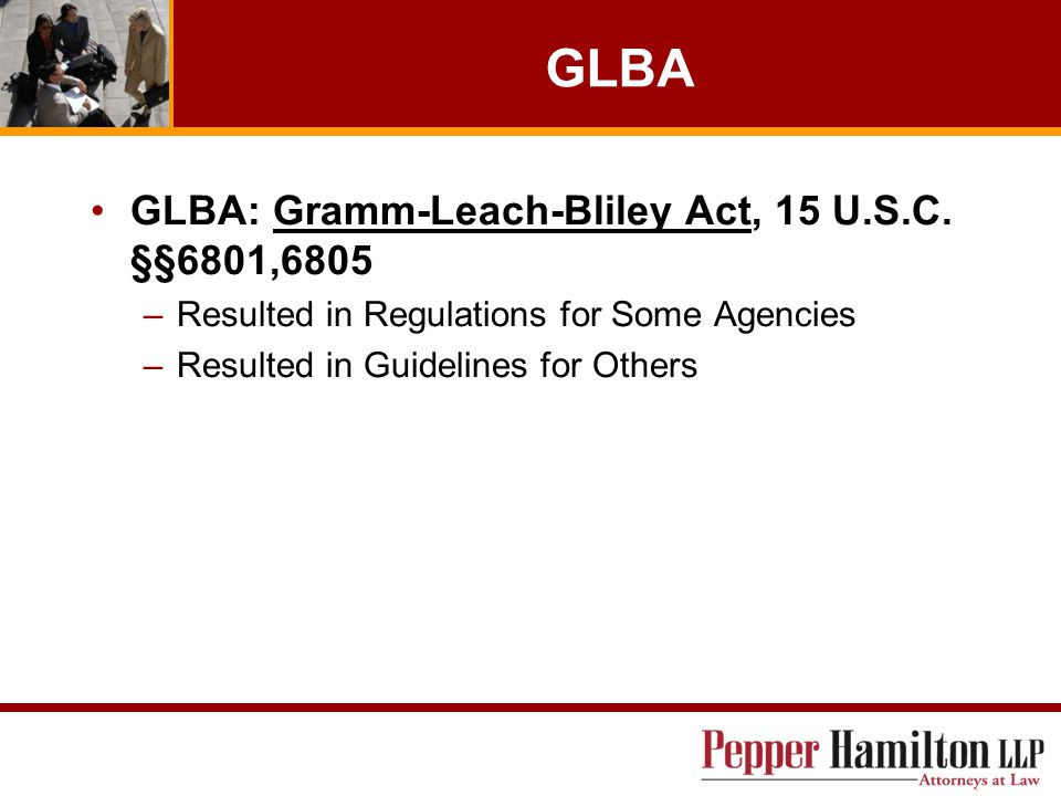 GLBA GLBA: Gramm-Leach-Bliley Act, 15 U.S.C. §§6801,6805 –Resulted in Regulations for Some Agencies –Resulted in Guidelines for Others