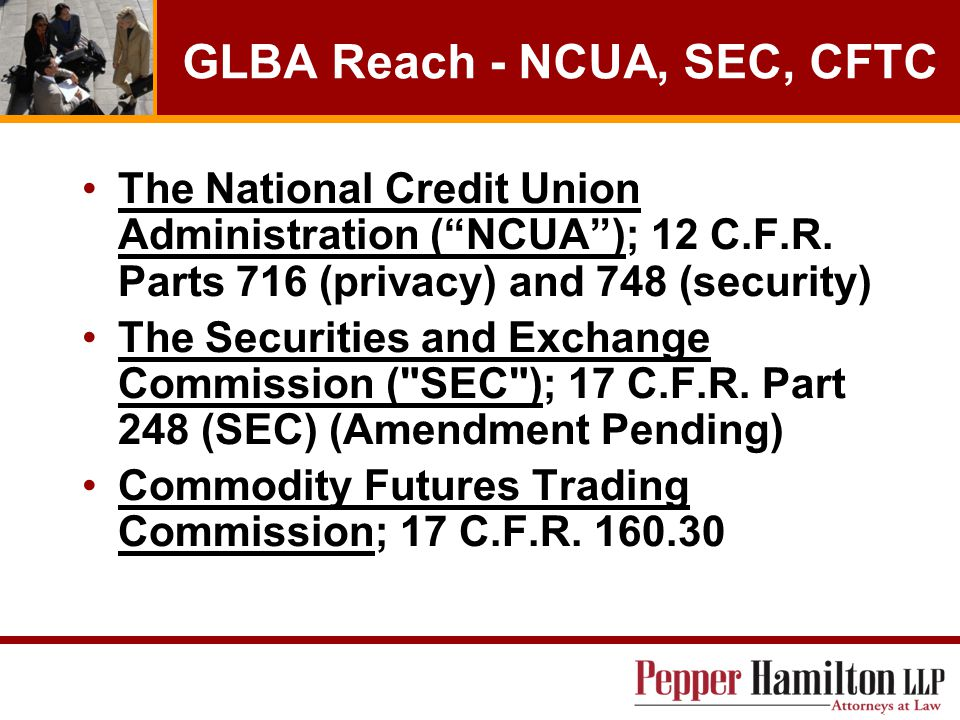 GLBA Reach - NCUA, SEC, CFTC The National Credit Union Administration ( NCUA ); 12 C.F.R.