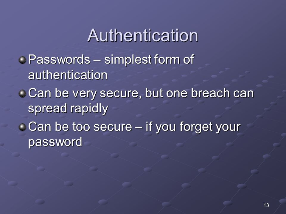 13 Authentication Passwords – simplest form of authentication Can be very secure, but one breach can spread rapidly Can be too secure – if you forget