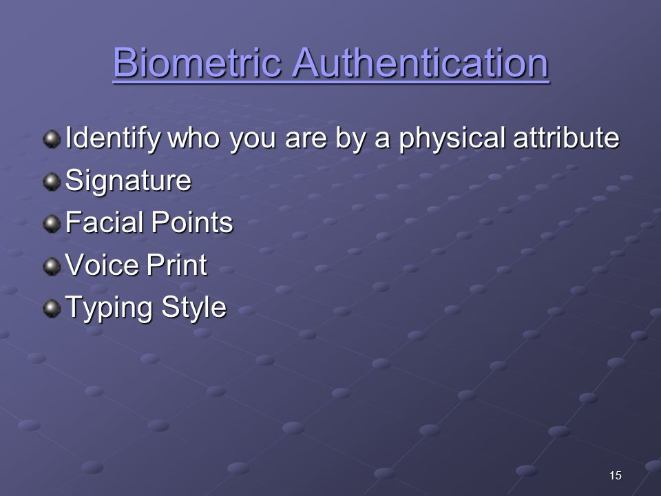 15 Biometric Authentication Biometric Authentication Identify who you are by a physical attribute Signature Facial Points Voice Print Typing Style