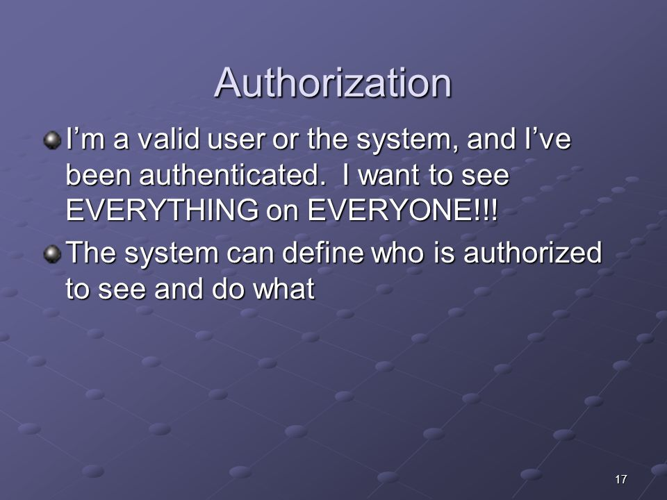 17 Authorization I'm a valid user or the system, and I've been authenticated.