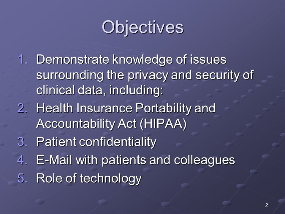 2 Objectives 1.Demonstrate knowledge of issues surrounding the privacy and security of clinical data, including: 2.Health Insurance Portability and Accountability Act (HIPAA) 3.Patient confidentiality 4.E-Mail with patients and colleagues 5.Role of technology
