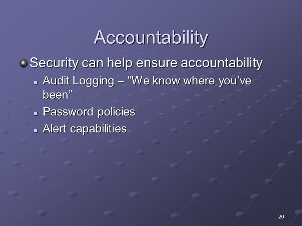 20 Accountability Security can help ensure accountability Audit Logging – We know where you've been Audit Logging – We know where you've been Password policies Password policies Alert capabilities Alert capabilities