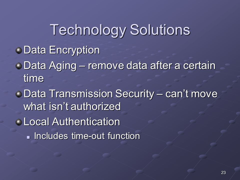 23 Technology Solutions Data Encryption Data Aging – remove data after a certain time Data Transmission Security – can't move what isn't authorized Lo