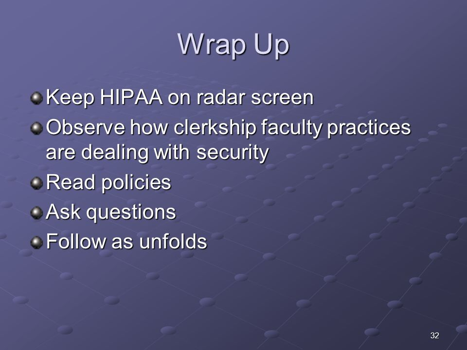 32 Wrap Up Keep HIPAA on radar screen Observe how clerkship faculty practices are dealing with security Read policies Ask questions Follow as unfolds