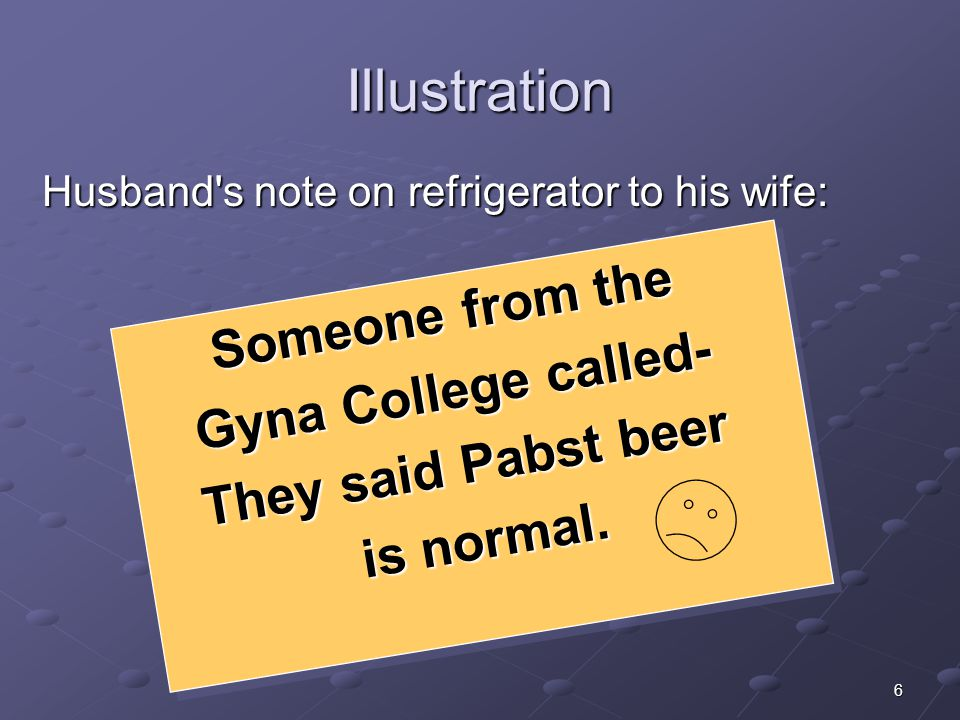 6 Illustration Husband's note on refrigerator to his wife: Someone from the Gyna College called- They said Pabst beer is normal. Someone from the Gyna