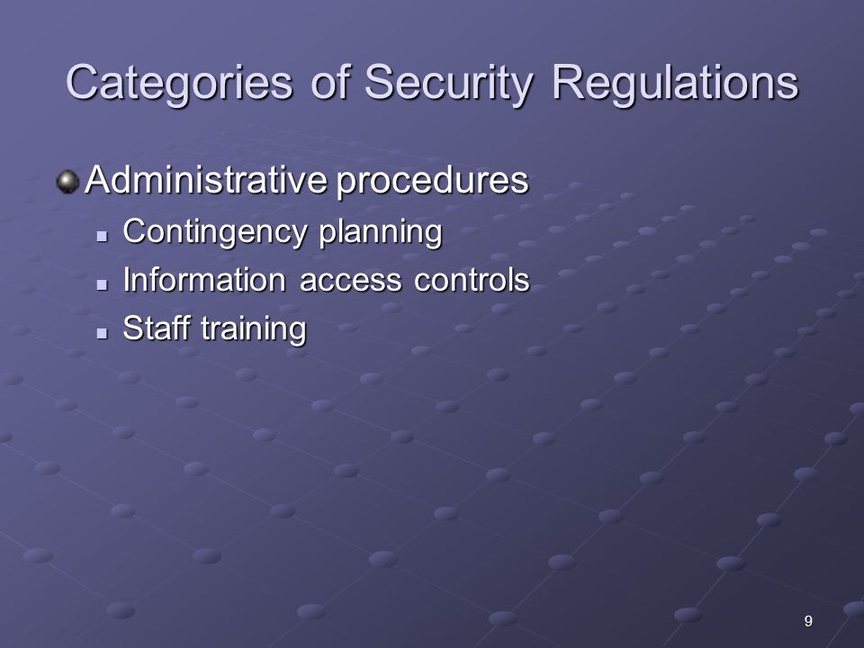 9 Categories of Security Regulations Administrative procedures Contingency planning Contingency planning Information access controls Information access controls Staff training Staff training