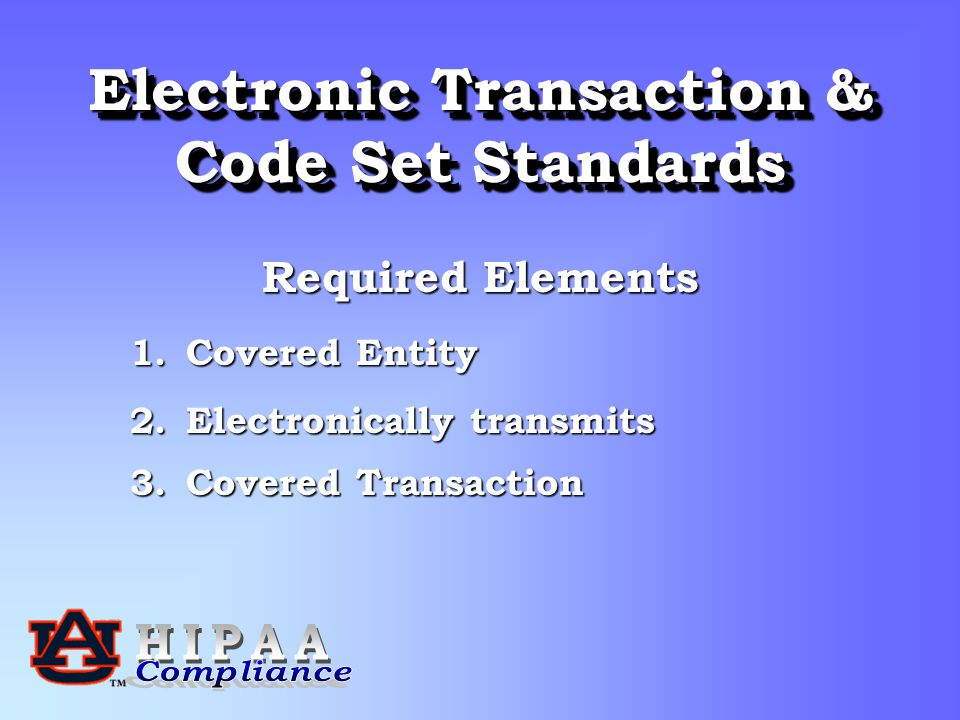 Electronic Transaction & Code Set Standards Required Elements 1.Covered Entity 2.Electronically transmits 3.Covered Transaction