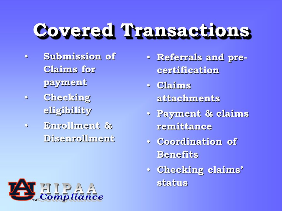 Covered Transactions Submission of Claims for payment Submission of Claims for payment Checking eligibility Checking eligibility Enrollment & Disenrollment Enrollment & Disenrollment Referrals and pre- certification Claims attachments Payment & claims remittance Coordination of Benefits Checking claims' status