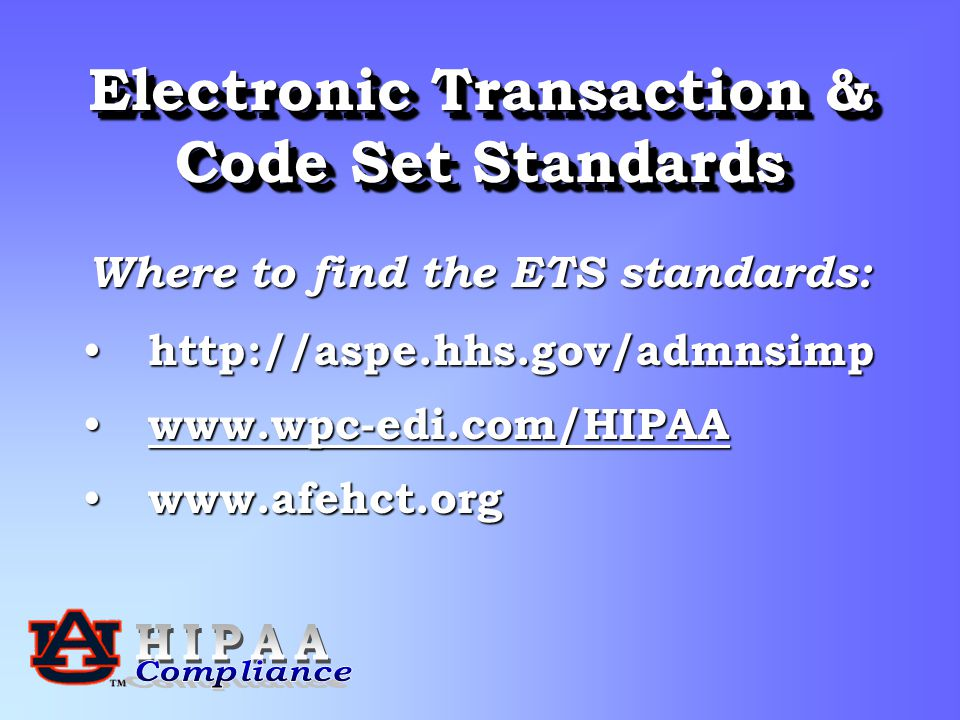 Electronic Transaction & Code Set Standards Where to find the ETS standards: http://aspe.hhs.gov/admnsimp http://aspe.hhs.gov/admnsimp www.wpc-edi.com/HIPAA www.wpc-edi.com/HIPAA www.wpc-edi.com/HIPAA www.afehct.org www.afehct.org