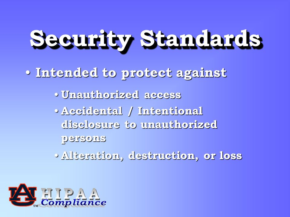 Security Standards Intended to protect against Intended to protect against Unauthorized access Unauthorized access Accidental / Intentional disclosure to unauthorized persons Accidental / Intentional disclosure to unauthorized persons Alteration, destruction, or loss Alteration, destruction, or loss