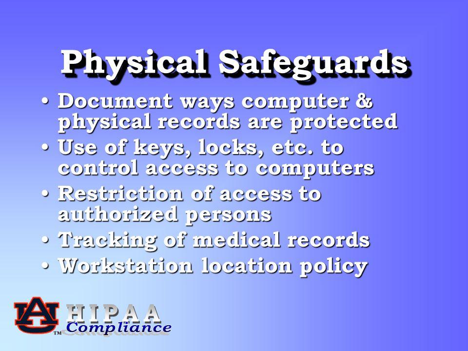 Physical Safeguards Document ways computer & physical records are protected Document ways computer & physical records are protected Use of keys, locks, etc.