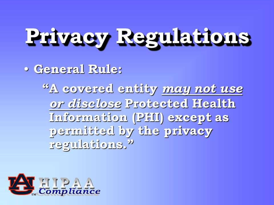 Privacy Regulations General Rule: General Rule: A covered entity may not use A covered entity may not use or disclose Protected Health or disclose Protected Health Information (PHI) except as Information (PHI) except as permitted by the privacy permitted by the privacy regulations. regulations.