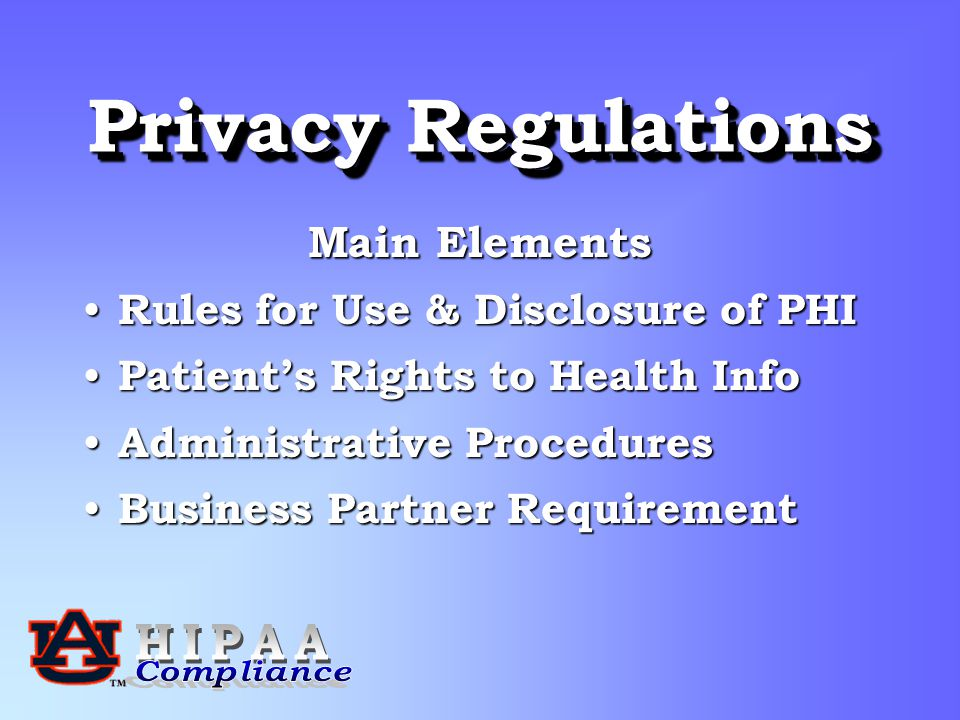 Privacy Regulations Main Elements Rules for Use & Disclosure of PHI Rules for Use & Disclosure of PHI Patient's Rights to Health Info Patient's Rights to Health Info Administrative Procedures Administrative Procedures Business Partner Requirement Business Partner Requirement