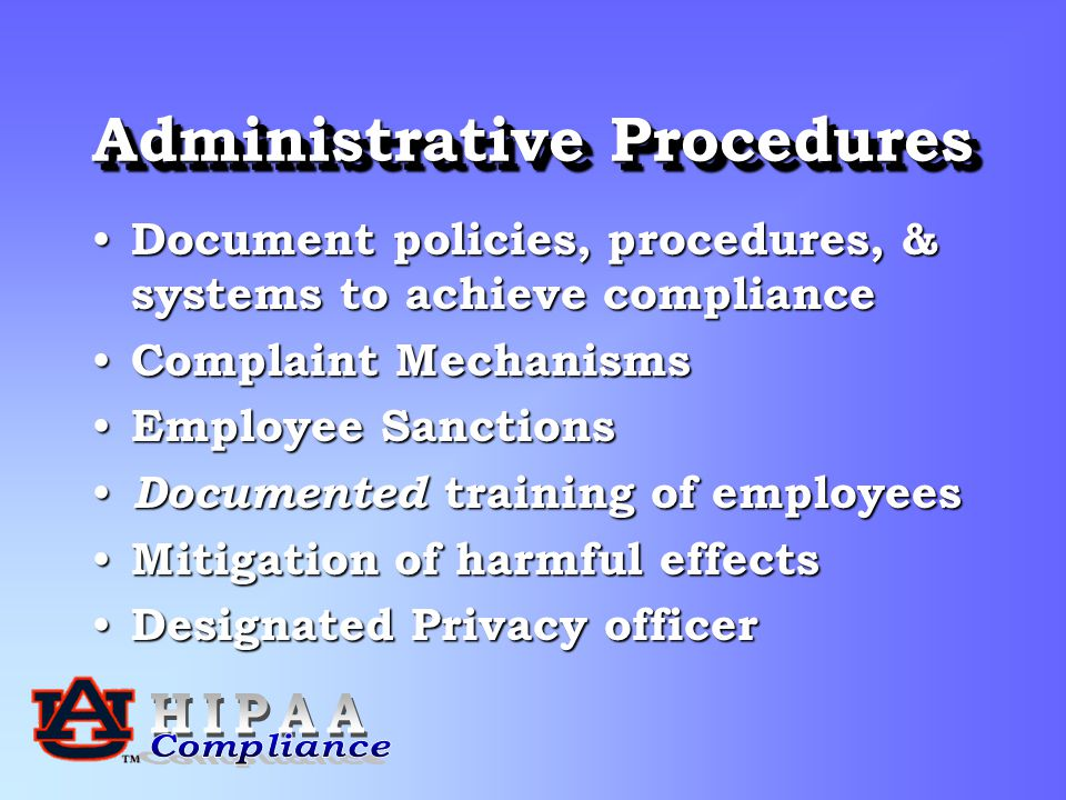 Administrative Procedures Document policies, procedures, & systems to achieve compliance Document policies, procedures, & systems to achieve compliance Complaint Mechanisms Complaint Mechanisms Employee Sanctions Employee Sanctions Documented training of employees Documented training of employees Mitigation of harmful effects Mitigation of harmful effects Designated Privacy officer Designated Privacy officer