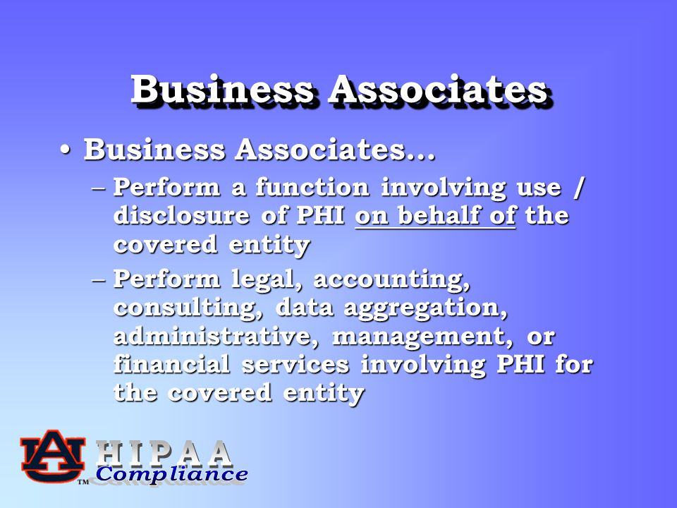 Business Associates Business Associates… Business Associates… – Perform a function involving use / disclosure of PHI on behalf of the covered entity – Perform legal, accounting, consulting, data aggregation, administrative, management, or financial services involving PHI for the covered entity