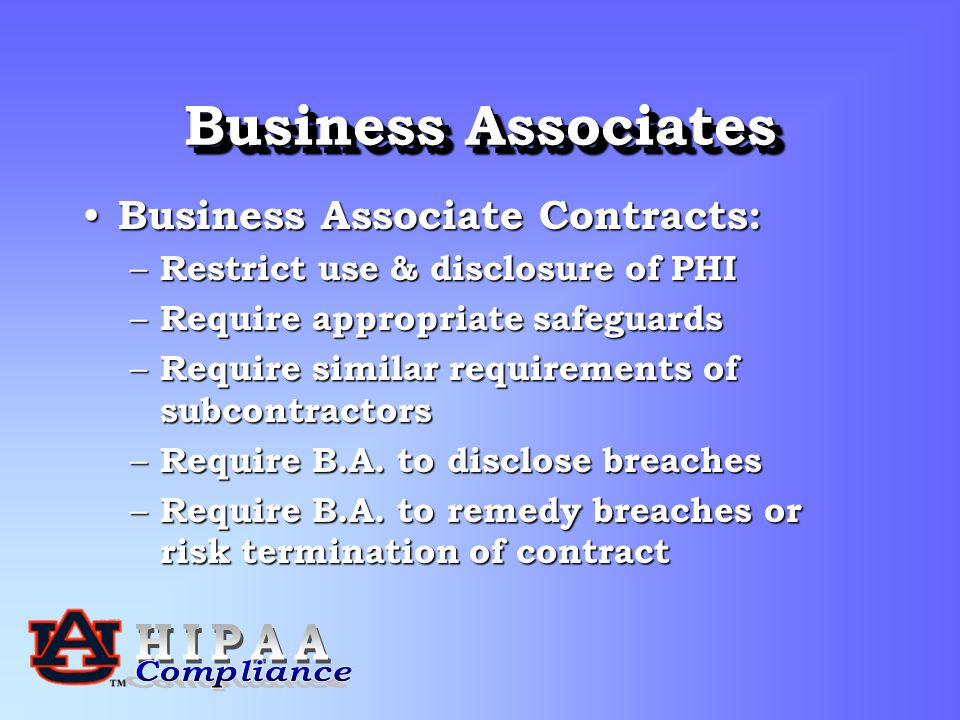 Business Associates Business Associate Contracts: Business Associate Contracts: – Restrict use & disclosure of PHI – Require appropriate safeguards – Require similar requirements of subcontractors – Require B.A.