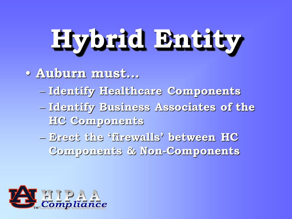Hybrid Entity Auburn must… Auburn must… – Identify Healthcare Components – Identify Business Associates of the HC Components – Erect the 'firewalls' between HC Components & Non-Components