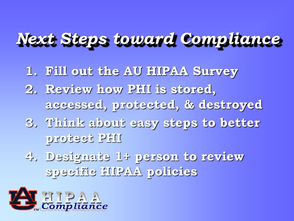 Next Steps toward Compliance 1.Fill out the AU HIPAA Survey 2.Review how PHI is stored, accessed, protected, & destroyed 3.Think about easy steps to better protect PHI 4.Designate 1+ person to review specific HIPAA policies