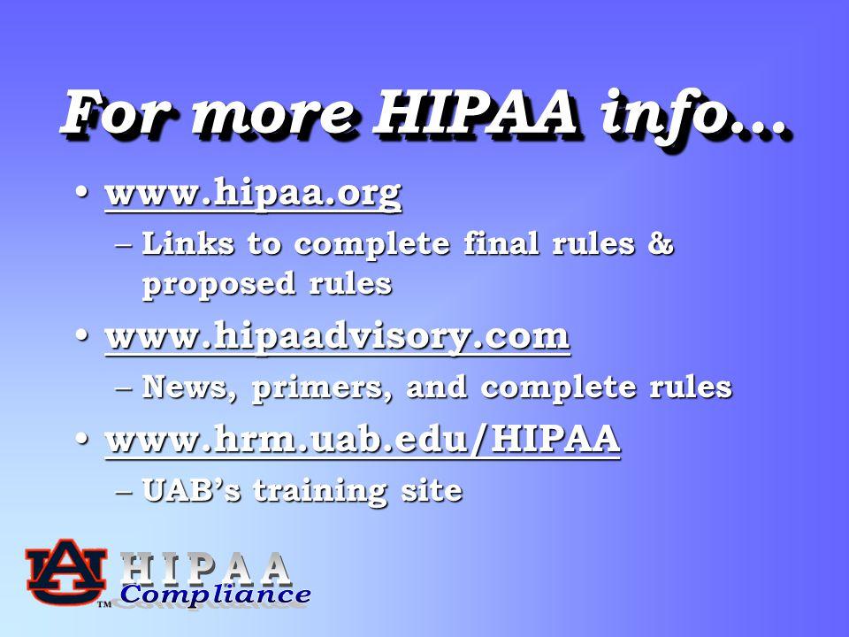 For more HIPAA info… www.hipaa.org www.hipaa.org www.hipaa.org – Links to complete final rules & proposed rules www.hipaadvisory.com www.hipaadvisory.com www.hipaadvisory.com – News, primers, and complete rules www.hrm.uab.edu/HIPAA www.hrm.uab.edu/HIPAA www.hrm.uab.edu/HIPAA – UAB's training site