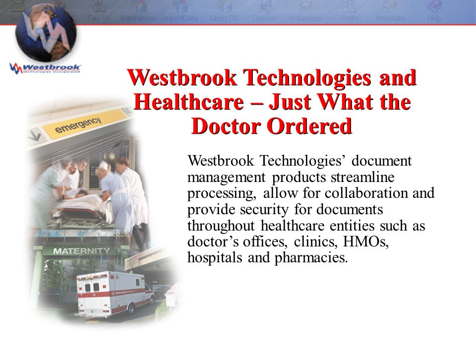 Regardless of where patient information originates: scanned from hard copy, faxed, e-mailed, PC-based or mainframe-based, Westbrook Technologies provides a secure repository that can track all aspects of patient information.