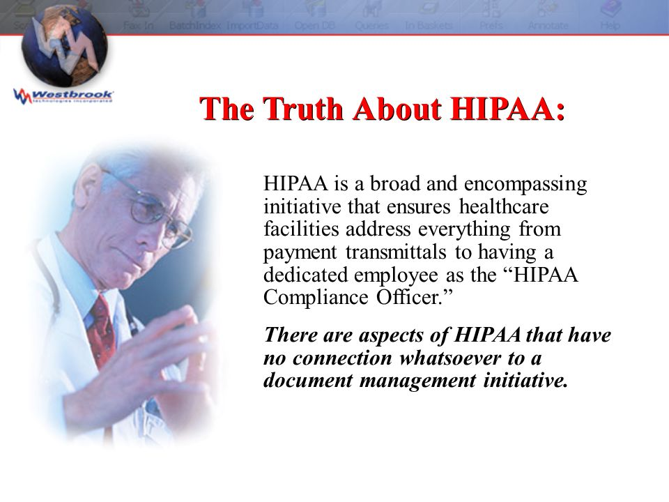 HIPAA is a broad and encompassing initiative that ensures healthcare facilities address everything from payment transmittals to having a dedicated employee as the HIPAA Compliance Officer. There are aspects of HIPAA that have no connection whatsoever to a document management initiative.