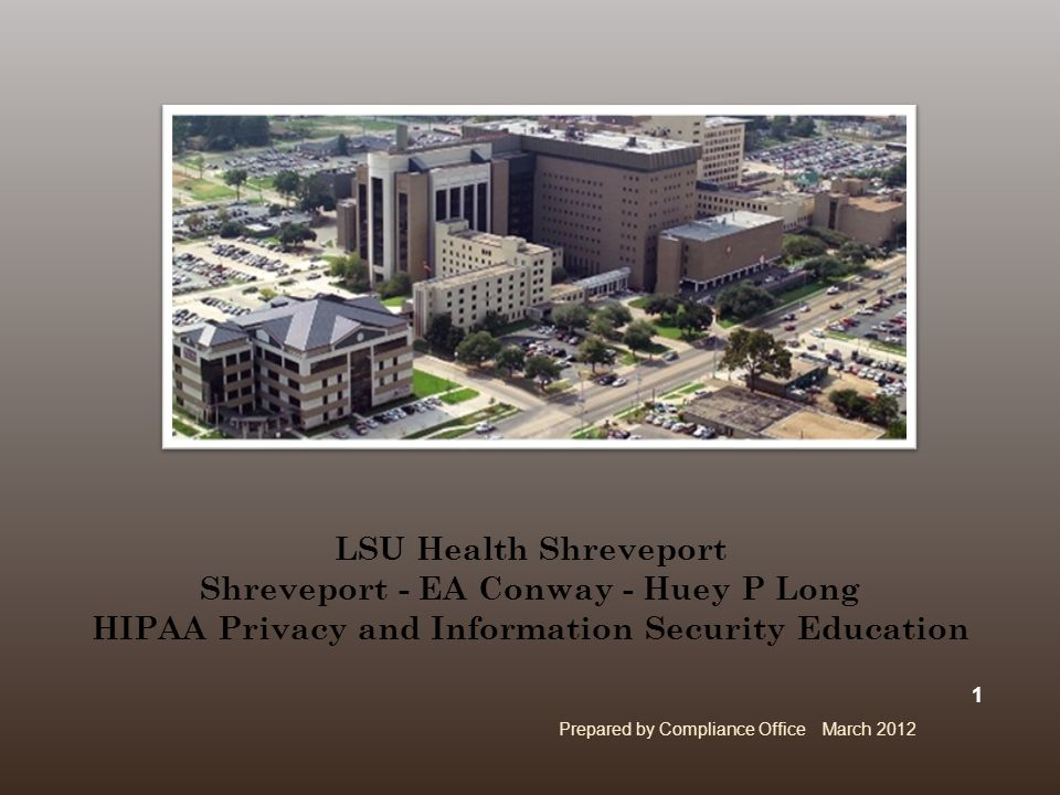 LSU Health Shreveport Shreveport - EA Conway - Huey P Long HIPAA Privacy and Information Security Education Prepared by Compliance Office March 2012 1