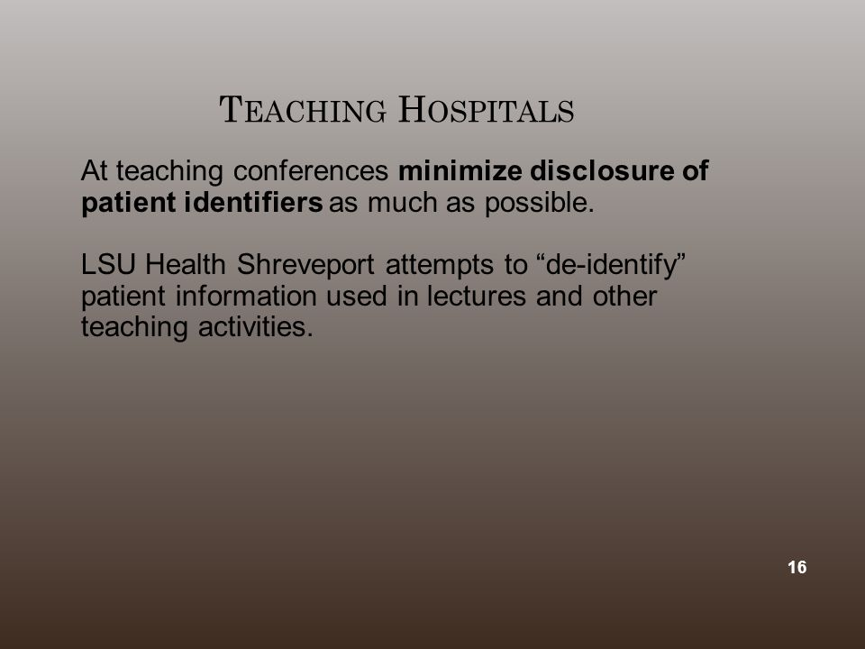 "T EACHING H OSPITALS At teaching conferences minimize disclosure of patient identifiers as much as possible. LSU Health Shreveport attempts to ""de ‑ i"