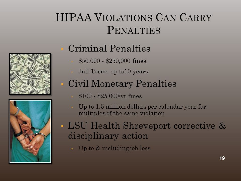 HIPAA V IOLATIONS C AN C ARRY P ENALTIES  Criminal Penalties  $50,000 - $250,000 fines  Jail Terms up to10 years  Civil Monetary Penalties  $100 - $25,000/yr fines  Up to 1.5 million dollars per calendar year for multiples of the same violation  LSU Health Shreveport corrective & disciplinary action  Up to & including job loss 19