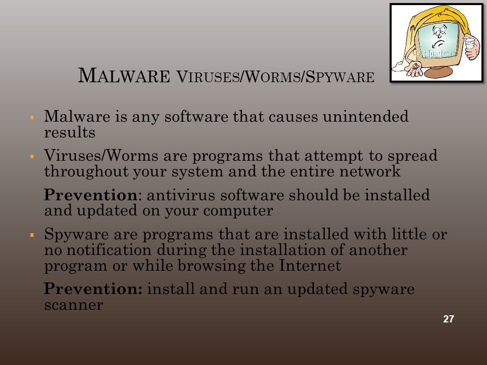 M ALWARE V IRUSES /W ORMS /S PYWARE  Malware is any software that causes unintended results  Viruses/Worms are programs that attempt to spread throu